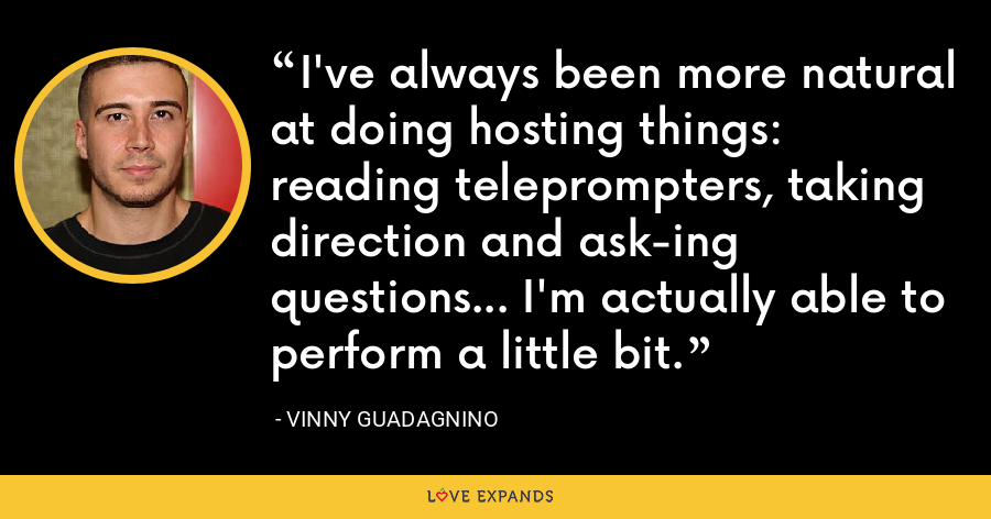 I've always been more natural at doing hosting things: reading teleprompters, taking direction and ask-ing questions... I'm actually able to perform a little bit. - Vinny Guadagnino