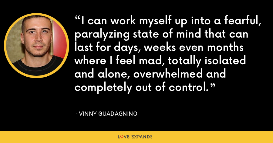 I can work myself up into a fearful, paralyzing state of mind that can last for days, weeks even months where I feel mad, totally isolated and alone, overwhelmed and completely out of control. - Vinny Guadagnino