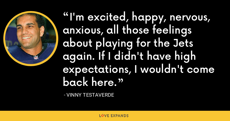 I'm excited, happy, nervous, anxious, all those feelings about playing for the Jets again. If I didn't have high expectations, I wouldn't come back here. - Vinny Testaverde