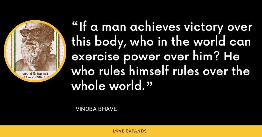 If a man achieves victory over this body, who in the world can exercise power over him? He who rules himself rules over the whole world. - Vinoba Bhave