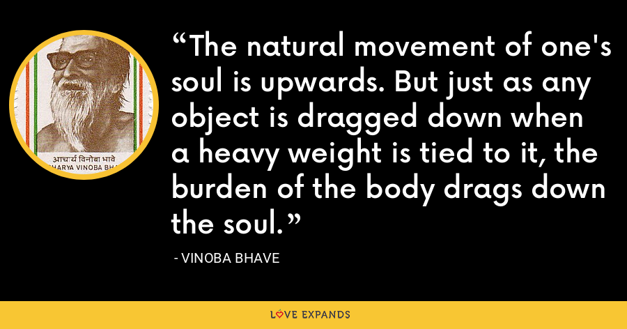 The natural movement of one's soul is upwards. But just as any object is dragged down when a heavy weight is tied to it, the burden of the body drags down the soul. - Vinoba Bhave