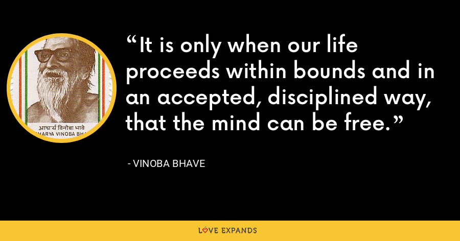 It is only when our life proceeds within bounds and in an accepted, disciplined way, that the mind can be free. - Vinoba Bhave