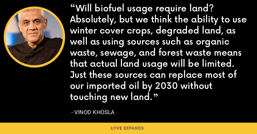 Will biofuel usage require land? Absolutely, but we think the ability to use winter cover crops, degraded land, as well as using sources such as organic waste, sewage, and forest waste means that actual land usage will be limited. Just these sources can replace most of our imported oil by 2030 without touching new land. - Vinod Khosla