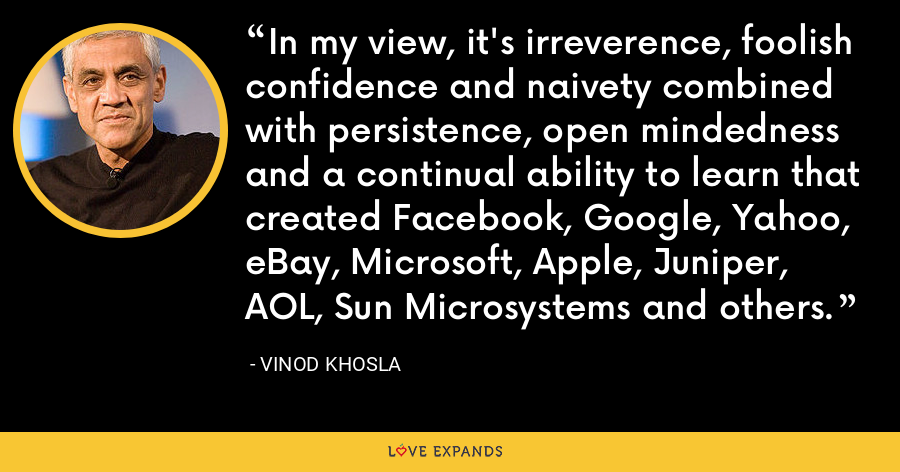 In my view, it's irreverence, foolish confidence and naivety combined with persistence, open mindedness and a continual ability to learn that created Facebook, Google, Yahoo, eBay, Microsoft, Apple, Juniper, AOL, Sun Microsystems and others. - Vinod Khosla