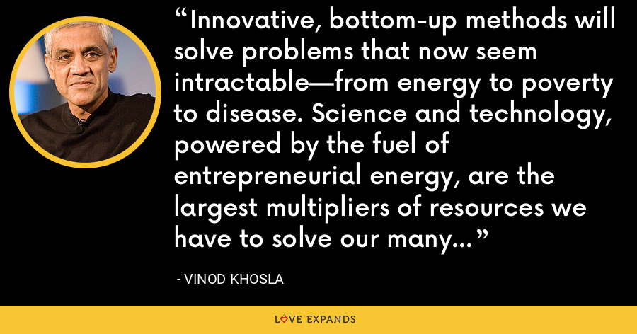 Innovative, bottom-up methods will solve problems that now seem intractable—from energy to poverty to disease. Science and technology, powered by the fuel of entrepreneurial energy, are the largest multipliers of resources we have to solve our many social problems. - Vinod Khosla