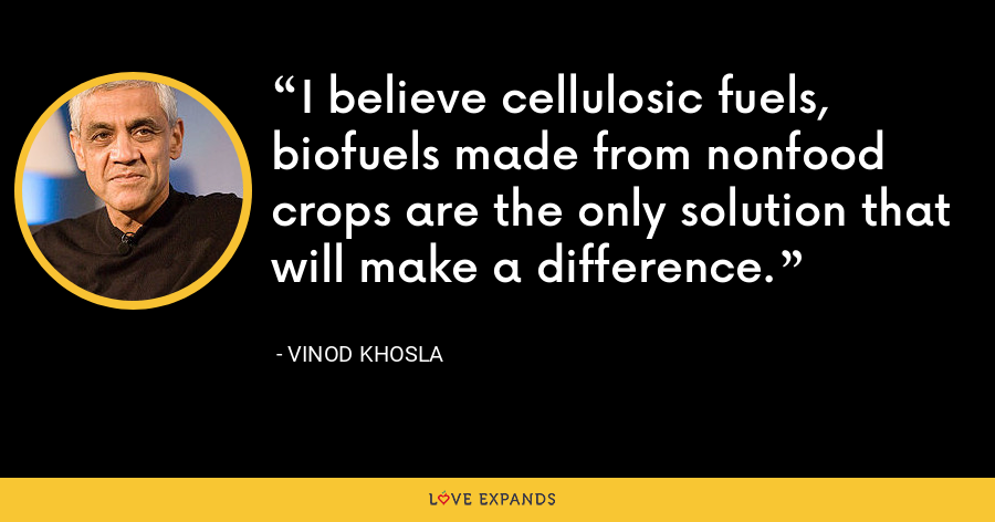 I believe cellulosic fuels, biofuels made from nonfood crops are the only solution that will make a difference. - Vinod Khosla