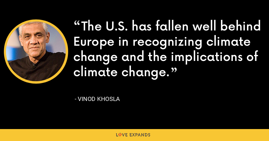 The U.S. has fallen well behind Europe in recognizing climate change and the implications of climate change. - Vinod Khosla
