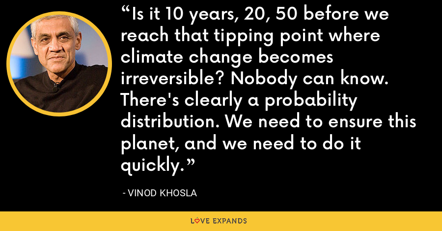 Is it 10 years, 20, 50 before we reach that tipping point where climate change becomes irreversible? Nobody can know. There's clearly a probability distribution. We need to ensure this planet, and we need to do it quickly. - Vinod Khosla