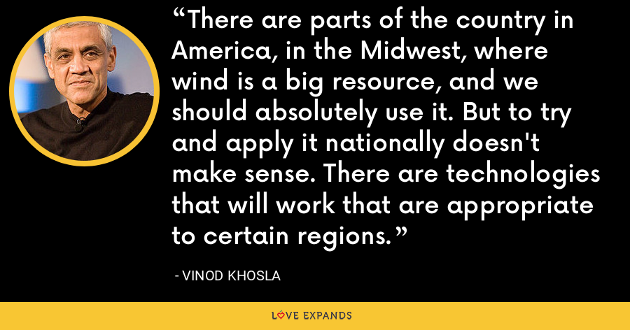 There are parts of the country in America, in the Midwest, where wind is a big resource, and we should absolutely use it. But to try and apply it nationally doesn't make sense. There are technologies that will work that are appropriate to certain regions. - Vinod Khosla