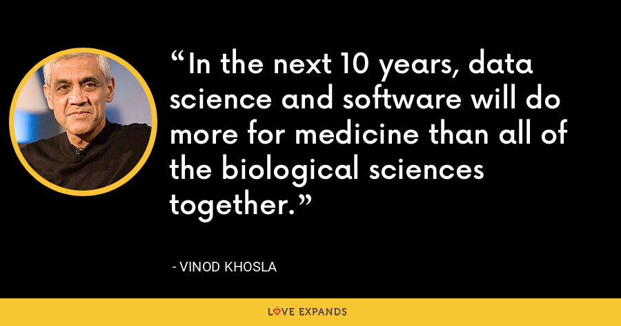 In the next 10 years, data science and software will do more for medicine than all of the biological sciences together. - Vinod Khosla