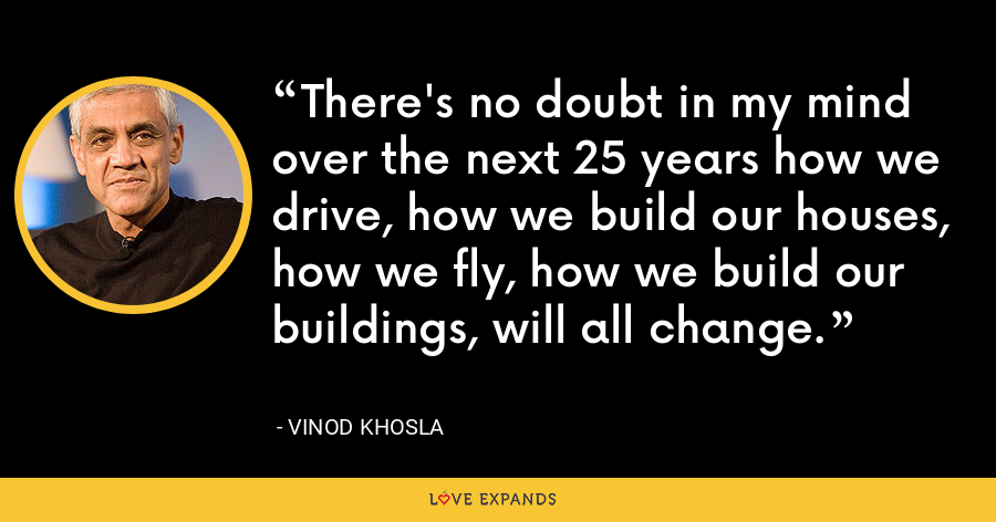 There's no doubt in my mind over the next 25 years how we drive, how we build our houses, how we fly, how we build our buildings, will all change. - Vinod Khosla