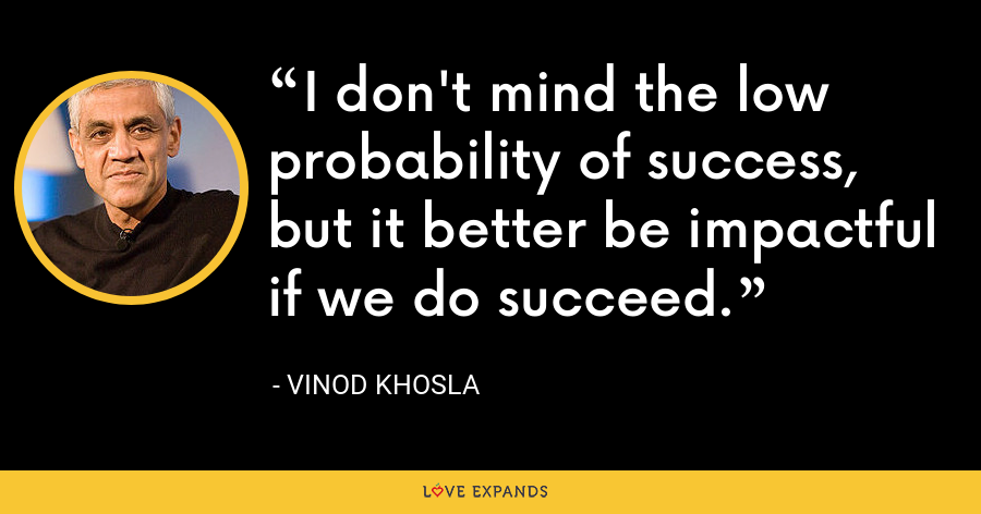 I don't mind the low probability of success, but it better be impactful if we do succeed. - Vinod Khosla