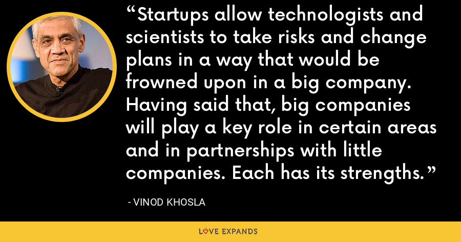 Startups allow technologists and scientists to take risks and change plans in a way that would be frowned upon in a big company. Having said that, big companies will play a key role in certain areas and in partnerships with little companies. Each has its strengths. - Vinod Khosla