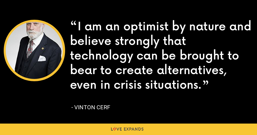 I am an optimist by nature and believe strongly that technology can be brought to bear to create alternatives, even in crisis situations. - Vinton Cerf