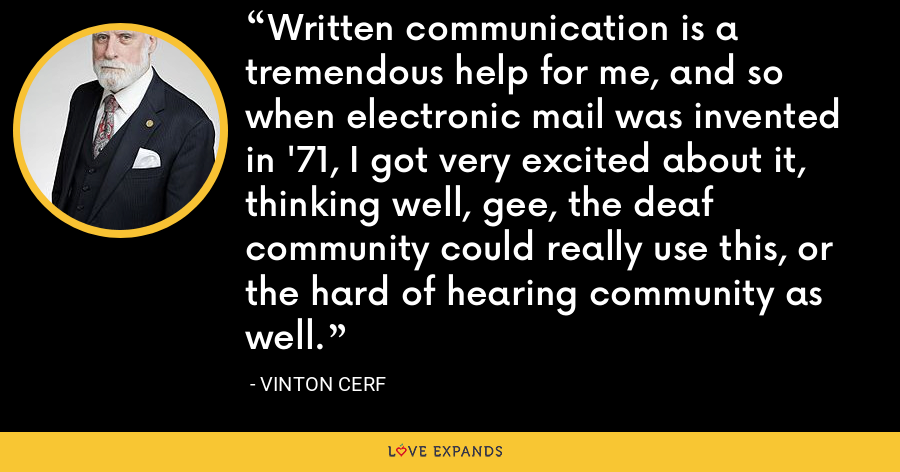 Written communication is a tremendous help for me, and so when electronic mail was invented in '71, I got very excited about it, thinking well, gee, the deaf community could really use this, or the hard of hearing community as well. - Vinton Cerf