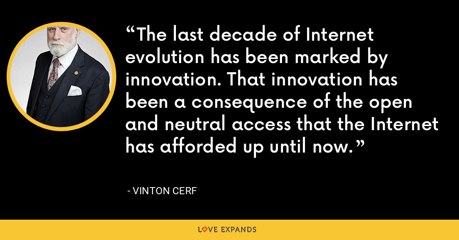 The last decade of Internet evolution has been marked by innovation. That innovation has been a consequence of the open and neutral access that the Internet has afforded up until now. - Vinton Cerf