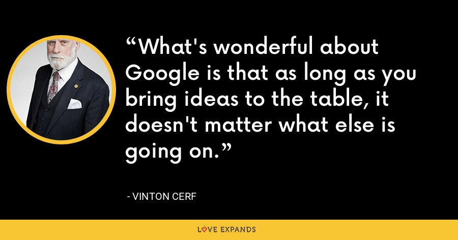 What's wonderful about Google is that as long as you bring ideas to the table, it doesn't matter what else is going on. - Vinton Cerf