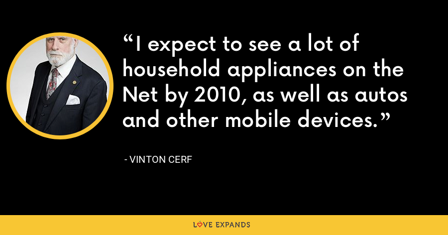 I expect to see a lot of household appliances on the Net by 2010, as well as autos and other mobile devices. - Vinton Cerf