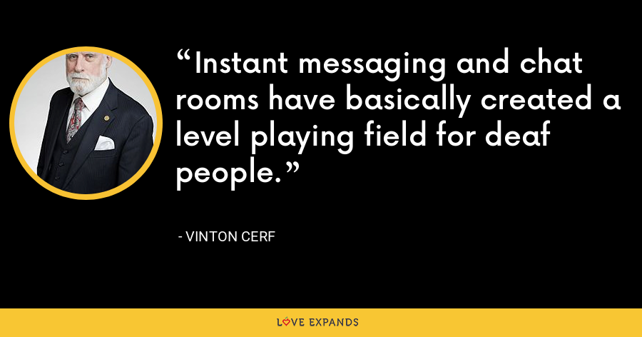 Instant messaging and chat rooms have basically created a level playing field for deaf people. - Vinton Cerf