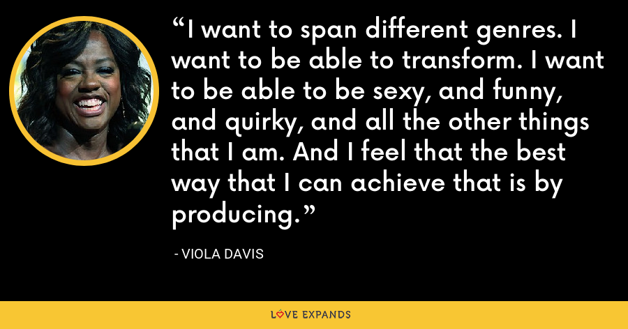 I want to span different genres. I want to be able to transform. I want to be able to be sexy, and funny, and quirky, and all the other things that I am. And I feel that the best way that I can achieve that is by producing. - Viola Davis