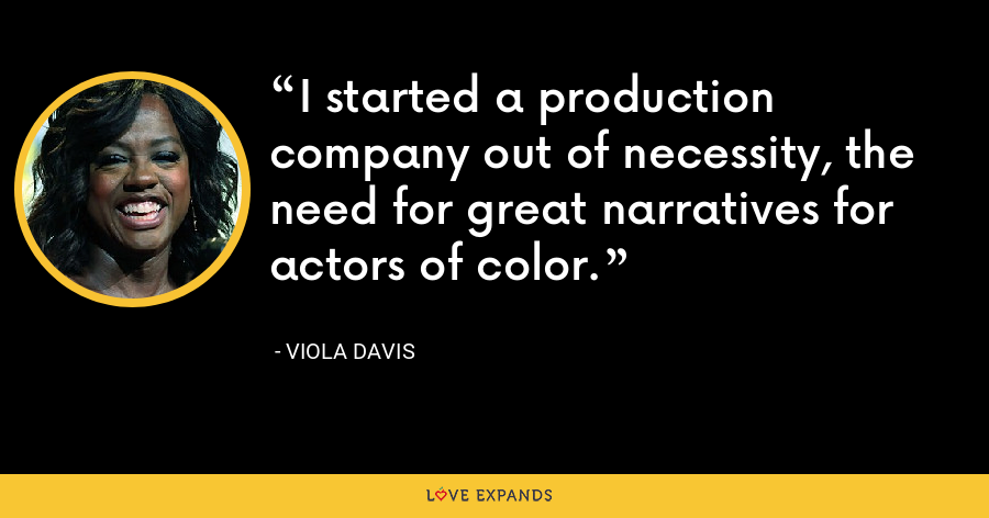 I started a production company out of necessity, the need for great narratives for actors of color. - Viola Davis