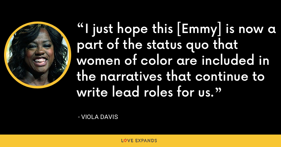 I just hope this [Emmy] is now a part of the status quo that women of color are included in the narratives that continue to write lead roles for us. - Viola Davis