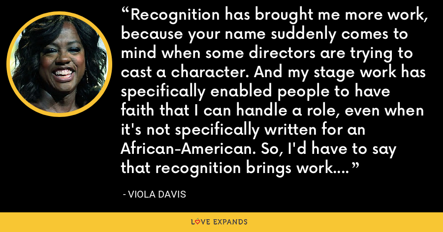 Recognition has brought me more work, because your name suddenly comes to mind when some directors are trying to cast a character. And my stage work has specifically enabled people to have faith that I can handle a role, even when it's not specifically written for an African-American. So, I'd have to say that recognition brings work. A successful movie brings more work, and that been the biggest blessing. - Viola Davis