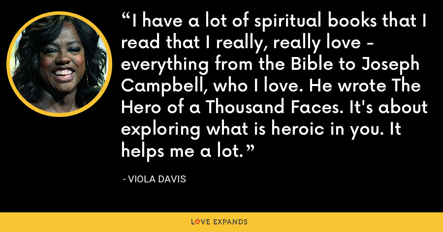 I have a lot of spiritual books that I read that I really, really love - everything from the Bible to Joseph Campbell, who I love. He wrote The Hero of a Thousand Faces. It's about exploring what is heroic in you. It helps me a lot. - Viola Davis