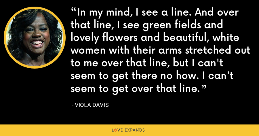 In my mind, I see a line. And over that line, I see green fields and lovely flowers and beautiful, white women with their arms stretched out to me over that line, but I can't seem to get there no how. I can't seem to get over that line. - Viola Davis
