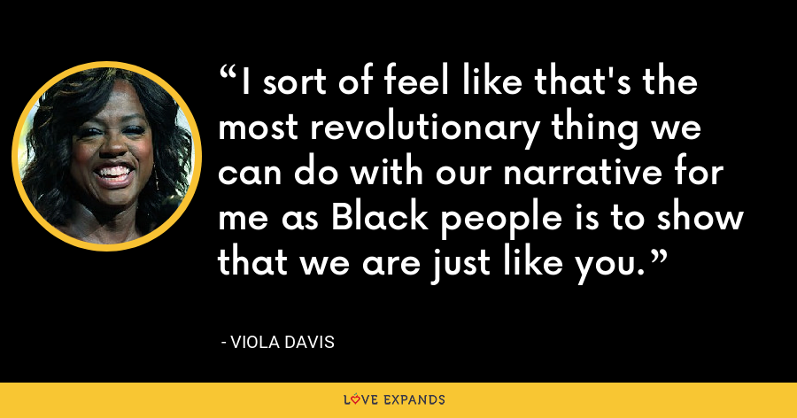 I sort of feel like that's the most revolutionary thing we can do with our narrative for me as Black people is to show that we are just like you. - Viola Davis