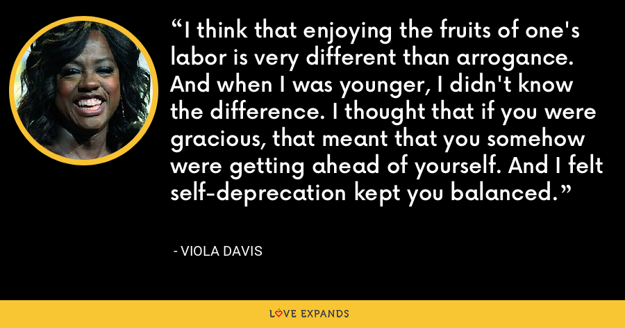 I think that enjoying the fruits of one's labor is very different than arrogance. And when I was younger, I didn't know the difference. I thought that if you were gracious, that meant that you somehow were getting ahead of yourself. And I felt self-deprecation kept you balanced. - Viola Davis