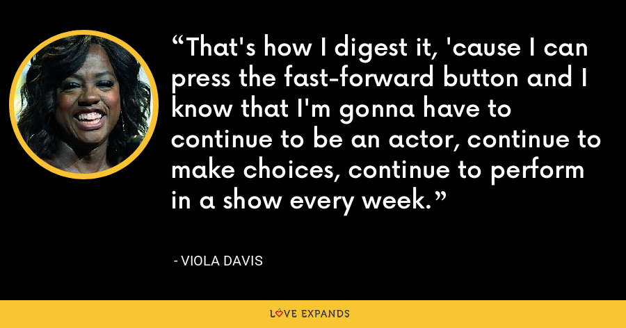 That's how I digest it, 'cause I can press the fast-forward button and I know that I'm gonna have to continue to be an actor, continue to make choices, continue to perform in a show every week. - Viola Davis