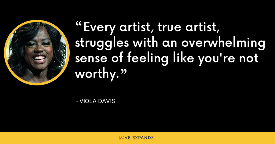 Every artist, true artist, struggles with an overwhelming sense of feeling like you're not worthy. - Viola Davis