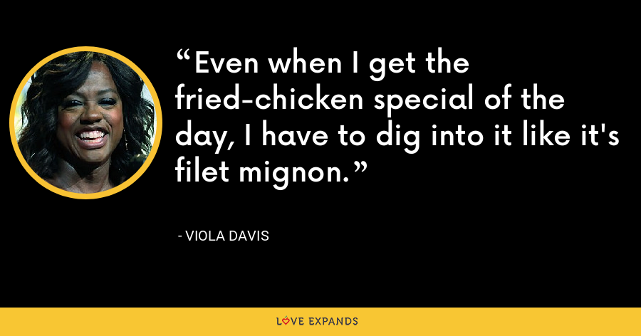 Even when I get the fried-chicken special of the day, I have to dig into it like it's filet mignon. - Viola Davis