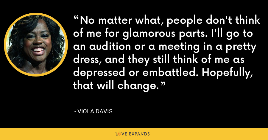 No matter what, people don't think of me for glamorous parts. I'll go to an audition or a meeting in a pretty dress, and they still think of me as depressed or embattled. Hopefully, that will change. - Viola Davis