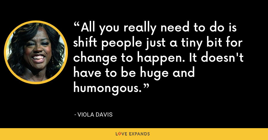 All you really need to do is shift people just a tiny bit for change to happen. It doesn't have to be huge and humongous. - Viola Davis