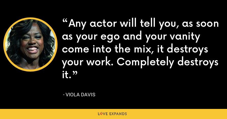 Any actor will tell you, as soon as your ego and your vanity come into the mix, it destroys your work. Completely destroys it. - Viola Davis