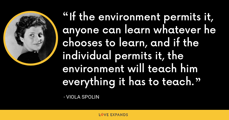 If the environment permits it, anyone can learn whatever he chooses to learn, and if the individual permits it, the environment will teach him everything it has to teach. - Viola Spolin