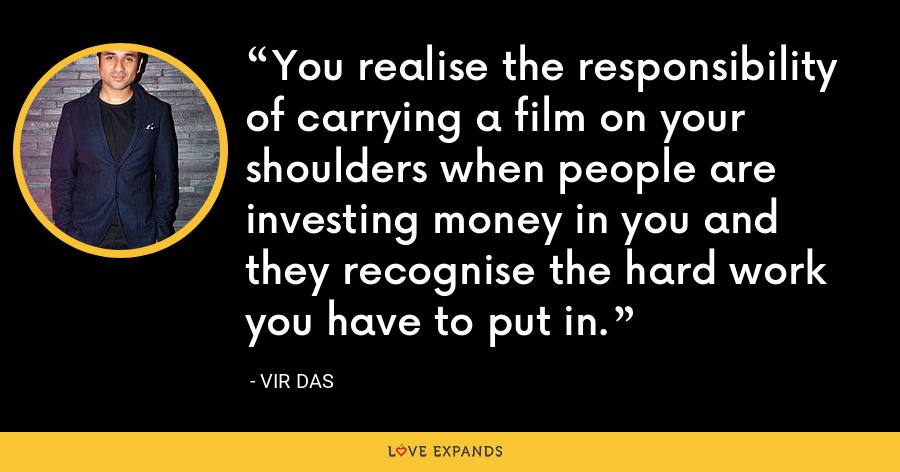 You realise the responsibility of carrying a film on your shoulders when people are investing money in you and they recognise the hard work you have to put in. - Vir Das