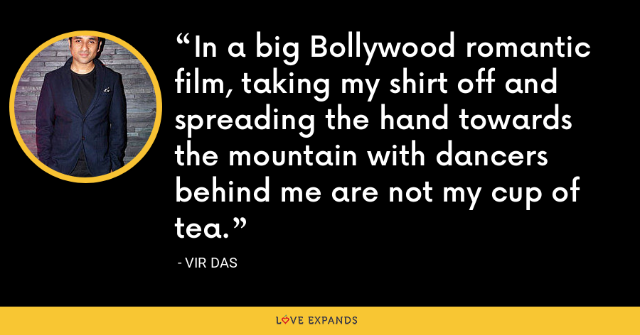 In a big Bollywood romantic film, taking my shirt off and spreading the hand towards the mountain with dancers behind me are not my cup of tea. - Vir Das