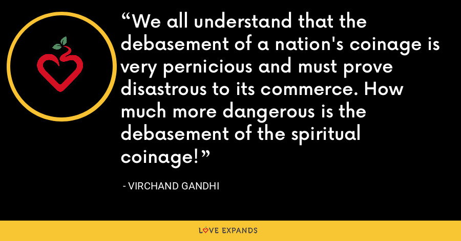 We all understand that the debasement of a nation's coinage is very pernicious and must prove disastrous to its commerce. How much more dangerous is the debasement of the spiritual coinage! - Virchand Gandhi