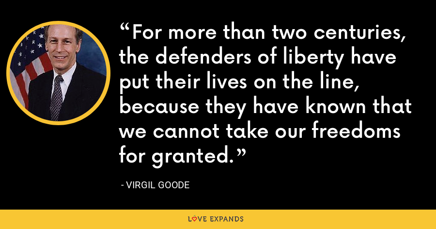 For more than two centuries, the defenders of liberty have put their lives on the line, because they have known that we cannot take our freedoms for granted. - Virgil Goode