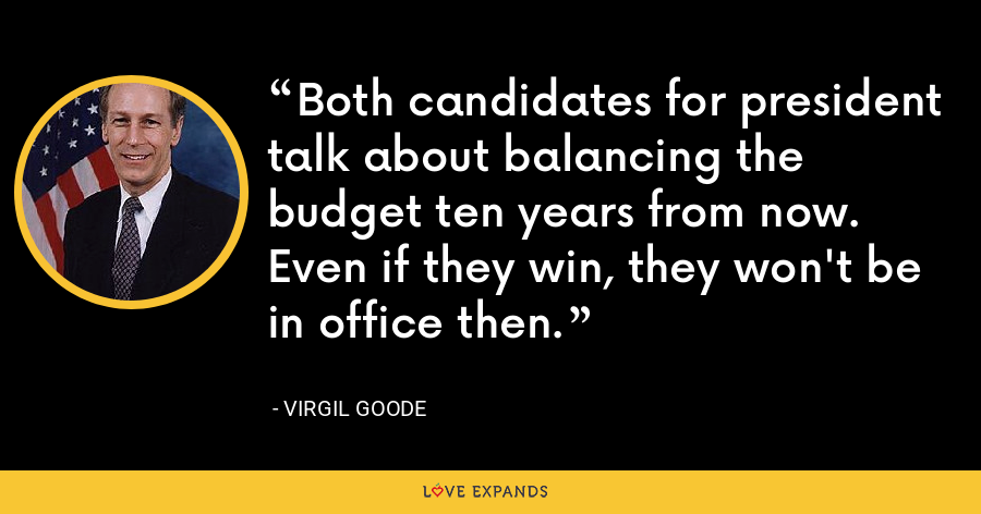 Both candidates for president talk about balancing the budget ten years from now. Even if they win, they won't be in office then. - Virgil Goode