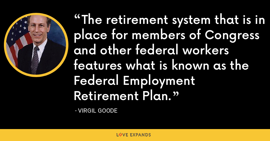 The retirement system that is in place for members of Congress and other federal workers features what is known as the Federal Employment Retirement Plan. - Virgil Goode