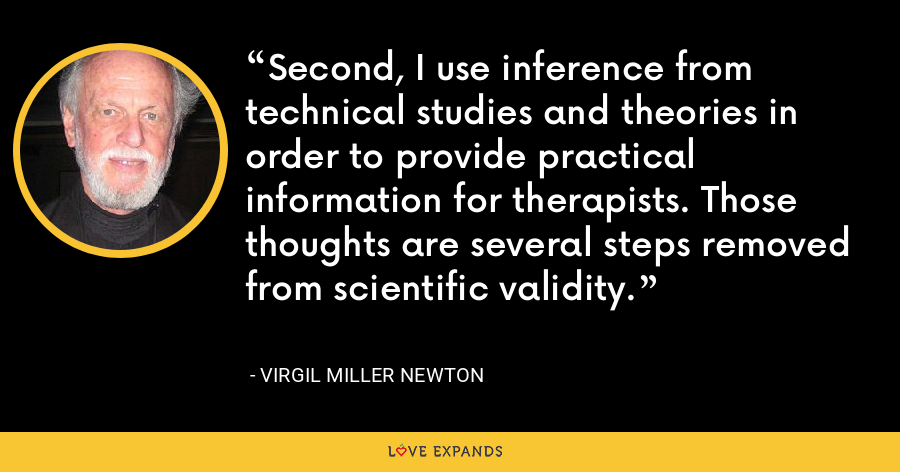Second, I use inference from technical studies and theories in order to provide practical information for therapists. Those thoughts are several steps removed from scientific validity. - Virgil Miller Newton