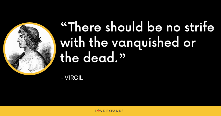 There should be no strife with the vanquished or the dead. - Virgil