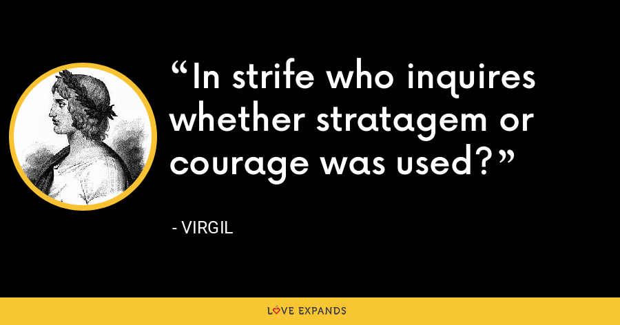 In strife who inquires whether stratagem or courage was used? - Virgil