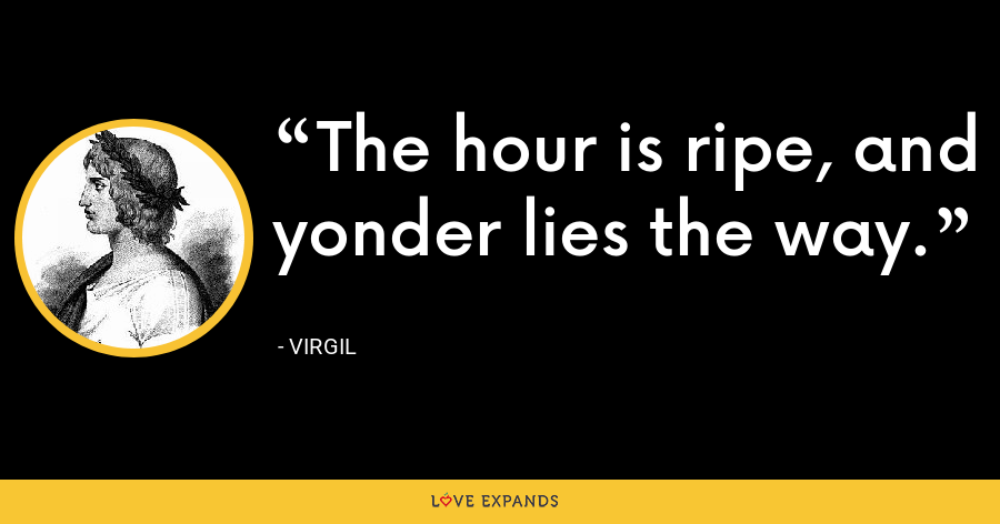 The hour is ripe, and yonder lies the way. - Virgil