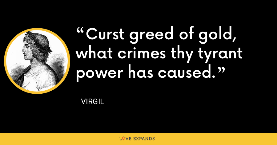 Curst greed of gold, what crimes thy tyrant power has caused. - Virgil