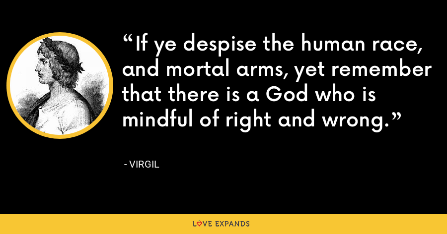 If ye despise the human race, and mortal arms, yet remember that there is a God who is mindful of right and wrong. - Virgil